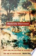Modernity disavowed Haiti and the cultures of slavery in the age of revolution