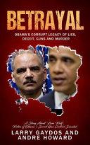 Betrayal  Obama s Corrupt Legacy of Lies  Deceit  Guns and Murder Book PDF