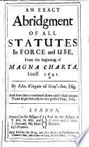 An Exact Abridgment Of All Statutes In Force And Use From The Beginning Of Magna Charta Untill 1641