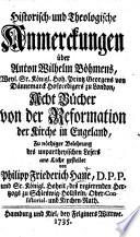 Historisch- und theologische Anmerckungen über A. W. Böhmens ... acht Bücher von der Reformation der Kirche in Engeland, etc