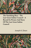 The Vanishing Race   The Last Great Indian Council   A Record In Picture And Story Of The Last Great Indian Council Expedition To Montana With A