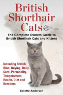 British Shorthair Cats  The Complete Owners Guide to British Shorthair Cats and Kittens Including British Blue  Buying  Daily Care  Personality  Temperament  Health  Diet and Breeders