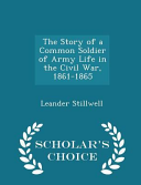 The Story Of A Common Soldier Of Army Life In The Civil War 1861 1865 Scholar S Choice Edition