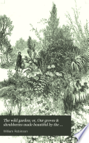 The Wild Garden  Or  Our Groves   Shrubberies Made Beautiful by the Naturalization of Hardy Exotic Plants Book PDF
