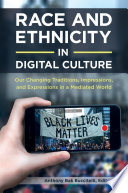 Race and Ethnicity in Digital Culture  Our Changing Traditions  Impressions  and Expressions in a Mediated World  2 volumes
