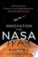 Innovation the NASA Way  Harnessing the Power of Your Organization for Breakthrough Success