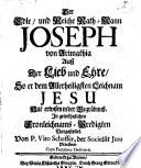 Der Edle, und Reiche Rath-Mann Joseph von Arimathia Auß der Lieb und Ehre, So er dem Allerheiligsten Leichnam Jesu Hat erwisen in der Begräbnuß. In gewöhnlichen Fronleichnams-Predigten Vorgestellet