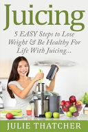 Juicing  5 Easy Steps to Lose Weight and Be Healthy for Life with Juicing