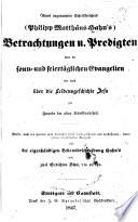 Eines ungenannten Schriftforschers (Philipp Matthäus Hahn's) Betrachtungen u. Predigten über die sonn- und feiertäglichen Evangelien wie auch über die Leidensgeschichte Jesu für Freunde der alten Schriftwahrheit