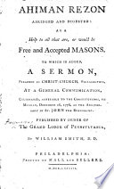 Ahiman Rezon abridged and digested  as a help to all     free and accepted masons  To which is added  a sermon  on 1 Pet  ii  16   preached in     Philadelphia     Dec  28  1778     Published by order of the Grand Lodge of Pennsylvania  By W  Smith