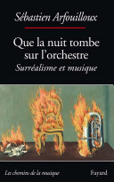 Que La Nuit Tombe Sur L'orchestre : Surréalisme Et Musique par Sébastien Arfouilloux
