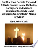 Ku Klux Klan Secrets Exposed  Attitude Toward Jews  Catholics  Foreigners and Masons Fraudulent Methods Used Atrocities Committed in Name of Order