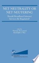 Net Neutrality or Net Neutering  Should Broadband Internet Services Be Regulated