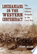 Louisianians in the Western Confederacy The Adams-Gibson Brigade in the Civil War