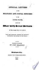Official Letters of the Military and Naval officers of the United States  during the War with Great Britain in the years 1812  13  14    15  With some additional letters and documents elucidating the history of that period  Collected and arranged by J  Brannan