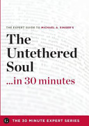 The Untethered Soul    in 30 Minutes   The Expert Guide to Michael A  Singer s Critically Acclaimed Book