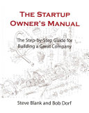 The Startup Owner's Manual: The Step-by-step Guide for Building a Great Company. The startup owner's manual : the step-by-step guide for building a great company