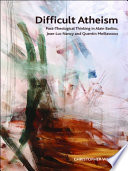 Difficult Atheism: Post-Theological Thinking in Alain Badiou, Jean-Luc Nancy and Quentin Meillassoux