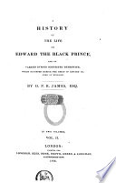 A history of the life of Edward the Black Prince  and of various events connected therewith which occured during the reign of Edward III  King of England