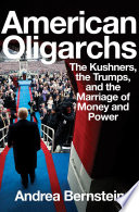 Book American Oligarchs  The Kushners  the Trumps  and the Marriage of Money and Power