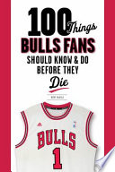100 Things Bulls Fans Should Know   Do Before They Die