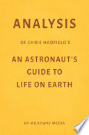 Analysis of Chris Hadfield   s An Astronaut   s Guide to Life on Earth by Milkyway Media
