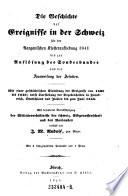 Die Geschichte der Ereignisse in der Schweiz seit der Aargauischen Klosteraufhebung 1841 bis zur Auflösung des Sonderbundes und der Ausweisung der Jesuiten. Verf. von ---.