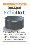 Amazon Echo Dot  Ultimate Guide to Master Your Amazon Echo Dot and 259 Hilarious Things to Ask Alexa Assistant