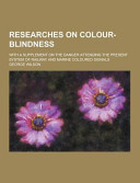 Researches On Colour Blindness With A Supplement On The Danger Attending The Present System Of Railway And Marine Coloured Signals