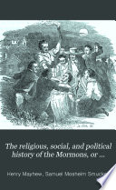 The religious  social  and political history of the Mormons  or Latter day Saints  from their origin to the present time
