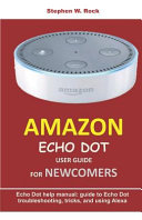 Amazon Echo Dot User Guide For Newcomers Echo Dot Help Manual Guide To Echo Dot Troubleshooting Tricks And Using Alexa