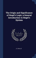 The Origin And Significance Of Hegel S Logic A General Introduction To Hegel S System