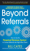 Beyond Referrals  How to Use the Perpetual Revenue System to Convert Referrals into High Value Clients