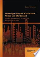 """Arch""""ologie Zwischen Wissenschaft, Medien Und ™ffentlichkeit"""