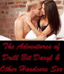 The Adventures of Drill Bit Daryl   Other Hardcore Sex Stories