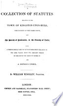 A Collection of Statutes Relating to the Town of Kingston upon Hull  the County of the Same Town  and the Parish of Sculcoates  in the County of York