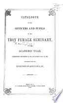 Catalogue of the Officers and Pupils of the Troy Female Seminary  for the Academic year     ending July 26  1848  for the Academic year     ending July 14  1852       With the conditions of admittance  etc Book PDF