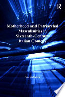 Motherhood and Patriarchal Masculinities in Sixteenth Century Italian Comedy