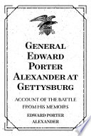 General Edward Porter Alexander at Gettysburg: Account of the Battle from His Memoirs
