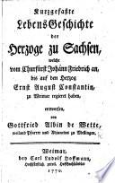 Kurzgefasste Lebens Geschichte der Herzoge zu Sachsen welche vom Churf  rst Johann Friedrich an  bis auf den Herzog Ernst August Constantin  zu Weimar regieret haben