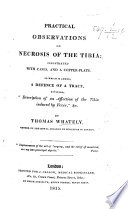 """Practical Observations on Necrosis of the Tibia ... to which is added, a defence of a Tract, entitled, """"Description of an affection of the tibia induced by fever,"""" etc"""