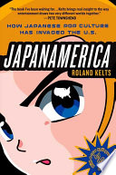 Japanamerica  How Japanese Pop Culture Has Invaded the U S  Book PDF
