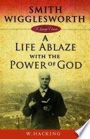 Smith Wigglesworth  A Life Ablaze with the Power of God