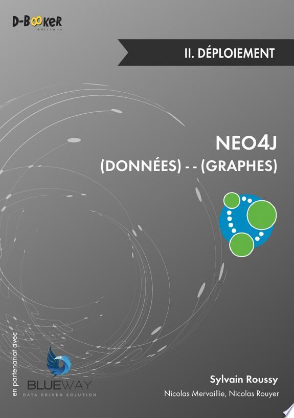 Neo4j . 1 , Prise en main : des données et des graphes / par Sylvain Roussy ; [avec la contribution de Nicolas Rouyer].- Paris : Editions D-BookeR , DL 2016