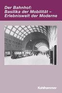 Der Bahnhof: Basilika der Mobilität - Erlebniswelt der Moderne
