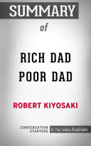 Summary of Rich Dad Poor Dad: What the Rich Teach Their Kids About Money That the Poor and Middle Class Do Not!