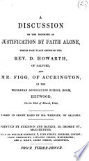 A discussion on the doctrine of justification by faith alone  which took place between the Rev  D  Howarth  of Salford  and Mr  Figg  of Accrington  in the Wesleyan Association School Room  Heywood  on the 13th of March  1844  Taken in short hand by Mr  Wardley   The introduction signed  R  Storry
