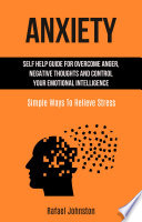 Anxiety Self Help Guide For Overcome Anger Negative Thoughts And Control Your Emotional Intelligence Simple Ways To Relieve Stress