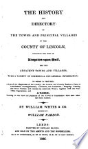 The History and Directory of the Towns and Principal Villages in the County of Lincoln  Including the Port of Kingston upon Hull  and the Adjacent Towns and Village     By William White   Co  Edited by William Parson