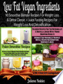 Low Fat Vegan Ingredients: 90 Smoothie Blender Recipes For Weight Loss & Detox Clense + Juice Fasting Recipes For Weight Loss And Detoxification (also includes Herbal Remedies + Gluten Free Smoothies & Dairy Free Smoothies & Paleo Smoothies For Sugar Crav